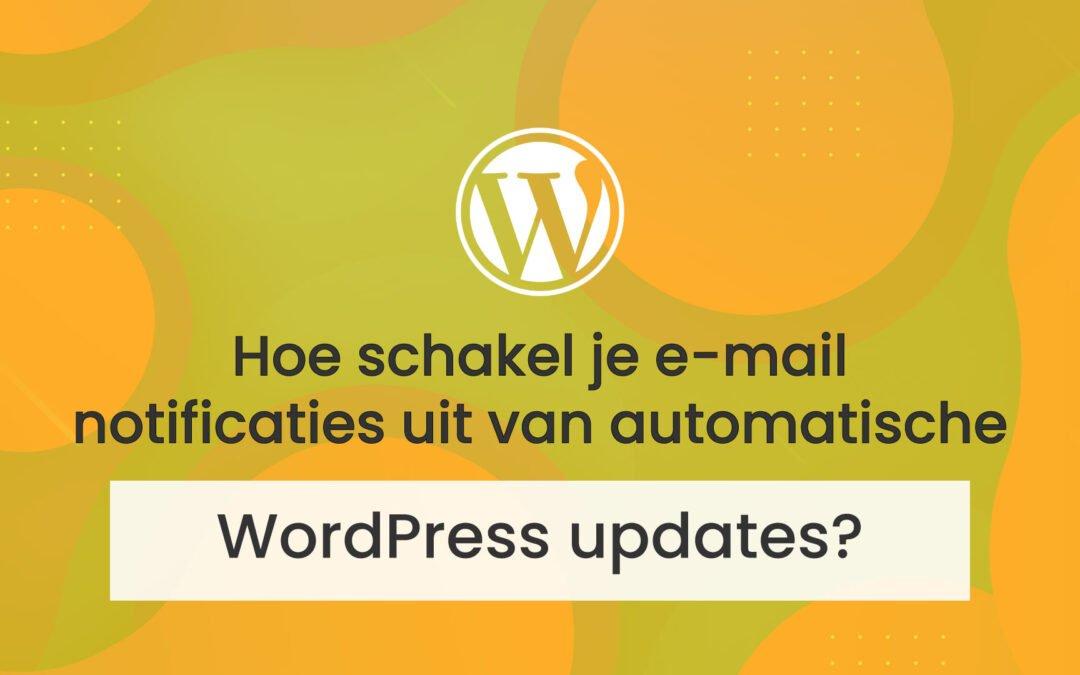 Hoe schakel je e-mail notificaties uit van automatische WordPress updates?